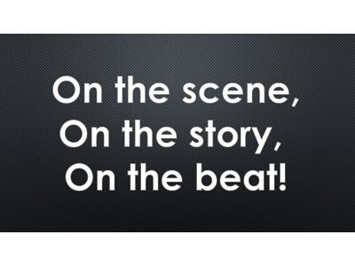 On the scene, on the story, on the beat!